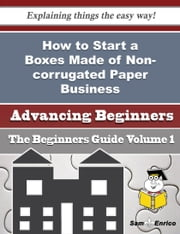 How to Start a Boxes Made of Non-corrugated Paper Business (Beginners Guide) ebook by Ariel Cantrell,Sam Enrico