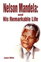 Nelson Mandela and His Remarkable Life ebook by Jason White