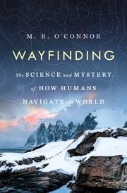 Wayfinding - The Science and Mystery of How Humans Navigate the World ebook by M. R. O'Connor