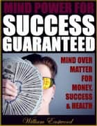 Mind Power for Success Guaranteed - Mind Over Matter for Money, Success & Health ebook by William Eastwood