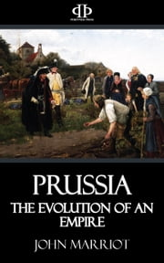 Prussia - The Evolution of an Empire ebook by John Marriot