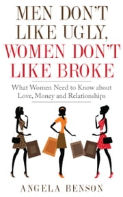 Men Don't Like Ugly, Women Don't Like Broke: What Women Need to Know about Love, Money and Relationships - Integrated Book and Workbook Edition ebook by Angela Benson
