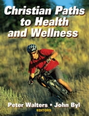 Christian Paths to Health and Wellness ebook by Peter Walters, John Byl