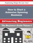 How to Start a Asbestos Spinning Business (Beginners Guide) ebook by Jina Ammons