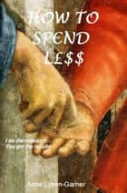 How To Sp€nd L£ss ebook by Anne Lyken-Garner