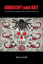 Anarchy and Art - From the Paris Commune to the Fall of the Berlin Wall ebook by Allan Antliff