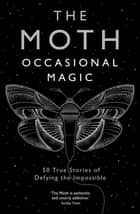 The Moth: Occasional Magic - 50 True Stories of Defying the Impossible ebook by The Moth, Catherine Burns, Catherine Burns
