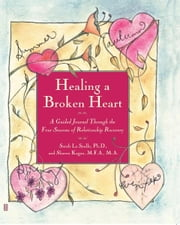 Healing A Broken Heart - A Guided Journal Through the Four Seasons of Relationship Recovery ebook by Sarah La Saulle,Sharon Kagan