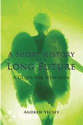 A Short history of a Long Future - A Guide for New-man ebook by Andrew Vecsey