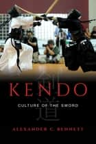 Kendo - Culture of the Sword ebook by Alexander C. Bennett