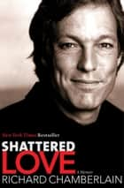 Shattered Love - A Memoir ebook by Richard Chamberlain