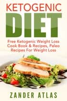 Ketogenic Diet - Free Ketogenic Weight Loss Cook Book & Recipes, Paleo Recipes For Weight Loss ebook by Zander Atlas