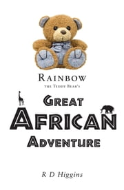 Rainbow The Teddy Bear's Great African Adventure ebook by R D Higgins