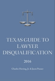 Texas Guide To Lawyer Disqualification ebook by Charles Herring, Jr,Jason Panzer