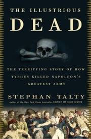 The Illustrious Dead - The Terrifying Story of How Typhus Killed Napoleon's Greatest Army ebook by Stephan Talty