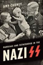Marriage and Fatherhood in the Nazi SS ebook by Amy Carney