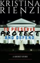 To Preserve, Protect and Defend: A Short Story ebook by Kristina Rienzi