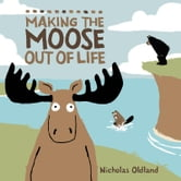 Making the Moose Out of Life ebook by Nicholas Oldland