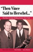 """Then Vince Said to Herschel. . ."" - The Best Georgia Bulldog Stories Ever Told ebook by Patrick Garbin, Vince Dooley, Larry Munson"