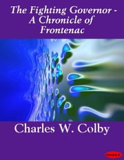 The Fighting Governor - A Chronicle of Frontenac ebook by Charles W. Colby