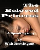 The Beloved Princess - A Spanking Story ebook by Walt Remington
