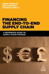 Financing the End-to-end Supply Chain - A Reference Guide to Supply Chain Finance ebook by Simon Templar,Charles Findlay,Erik Hofmann