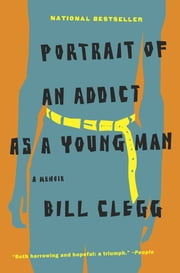 Portrait of an Addict as a Young Man - A Memoir ebook by Bill Clegg