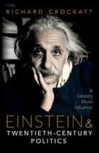 Einstein and Twentieth-Century Politics - 'A Salutary Moral Influence' ebook by Richard Crockatt