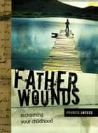 Father Wounds: Reclaiming Your Childhood ebook by Francis Anfuso