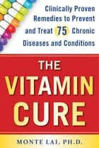 The Vitamin Cure - Clinically Proven Remedies to Prevent and Treat 75 Chronic Diseases and Conditions ebook by Monte Lai, Ph.D.