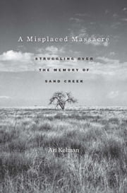 A Misplaced Massacre - struggling over the memory of Sand Creek ebook by Ari Kelman