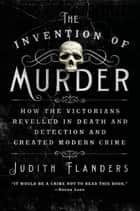 The Invention of Murder - How the Victorians Revelled in Death and Detection and Created Modern Crime eBook by Judith Flanders