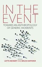 In the Event - Toward an Anthropology of Generic Moments ebook by Lotte Meinert, Bruce Kapferer