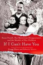 If I Can't Have You - Susan Powell, Her Mysterious Disappearance, and the Murder of Her Children ebook by Gregg Olsen, Rebecca Morris