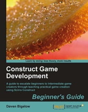 Construct Game Development: Beginners Guide ebook by Daven Bigelow