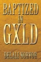 Baptized in GXLD ebook by Delali Norvor