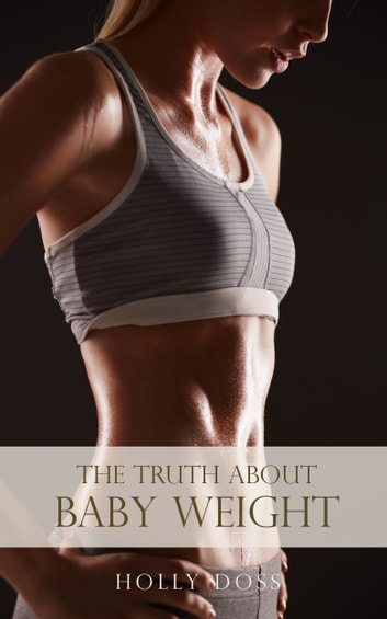 Weight Loss After Baby: The Truth About Baby Weight ebook by Holly Doss
