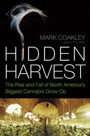 Hidden Harvest - The Rise and Fall of North America's Biggest Cannabis Grow-Op ebook by Mark Coakley