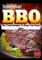 BBQ: The Tasty Recipes To Keep Your Party Alive ebook by Stephen Williams