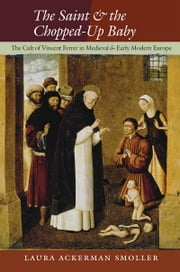 The Saint and the Chopped-Up Baby - The Cult of Vincent Ferrer in Medieval and Early Modern Europe ebook by Laura Ackerman Smoller