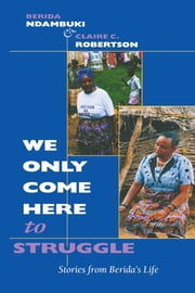 """We Only Come Here to Struggle"" - Stories from Berida's Life ebook by Berida Ndambuki,Claire Cone Robertson"