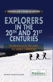 Explorers in the 20th and 21st Centuries - From Auguste Piccard to James Cameron ebook by Britannica Educational Publishing,Kenneth Pletcher