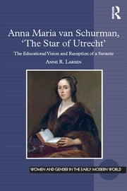 Anna Maria van Schurman, 'The Star of Utrecht' - The Educational Vision and Reception of a Savante ebook by Anne R. Larsen