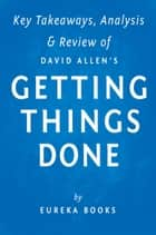 Getting Things Done by David Allen | Key Takeaways, Analysis & Review ebook by Eureka Books