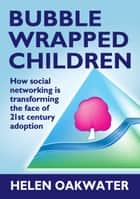Bubble Wrapped Children - How social networking is transforming the face of 21st century adoption ebook by Helen Oakwater