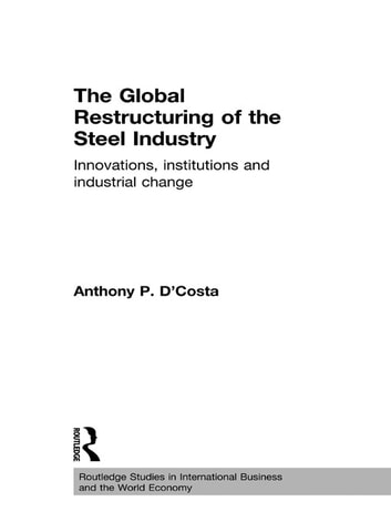 The Global Restructuring of the Steel Industry - Innovations, Institutions and Industrial Change ebook by Anthony D'Costa