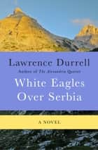 White Eagles Over Serbia - A Novel ebook by Lawrence Durrell