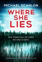Where She Lies - A gripping Irish detective thriller with a stunning twist eBook by Michael Scanlon