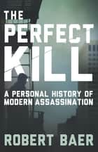 The Perfect Kill - 21 Laws for Assassins ebook by Robert Baer