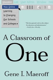 A Classroom of One - How Online Learning Is Changing our Schools and Colleges ebook by Gene I. Maeroff